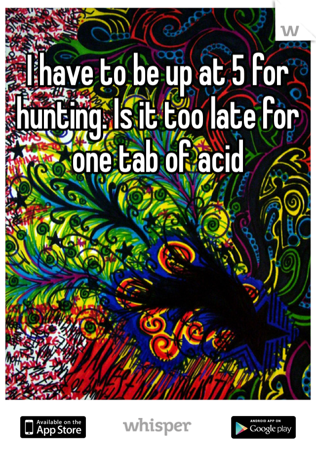 I have to be up at 5 for hunting. Is it too late for one tab of acid