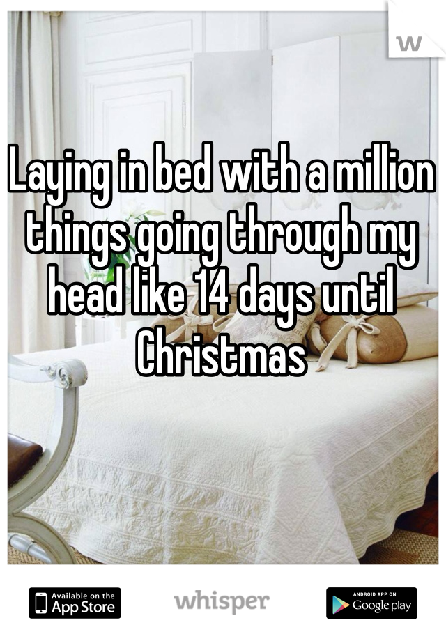 Laying in bed with a million things going through my head like 14 days until Christmas