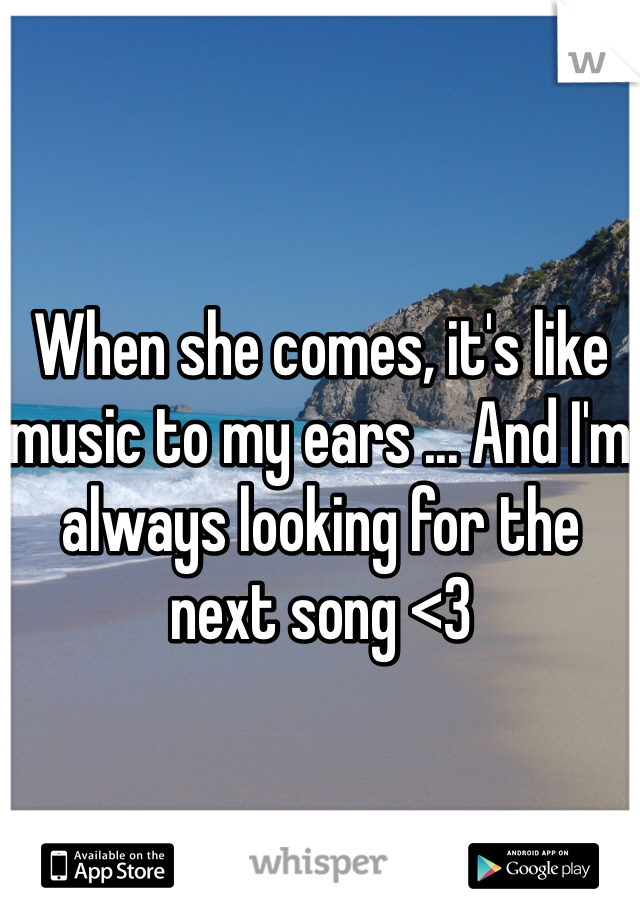 When she comes, it's like music to my ears ... And I'm always looking for the next song <3