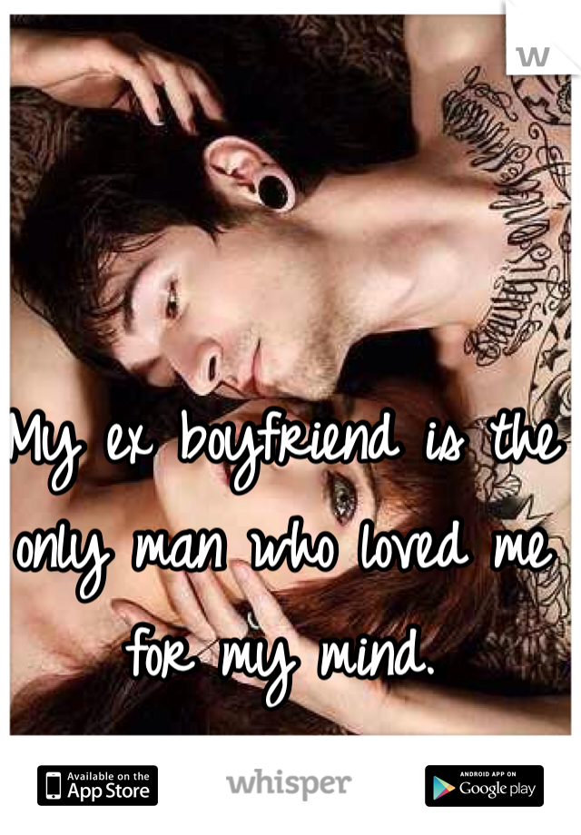 My ex boyfriend is the only man who loved me for my mind.