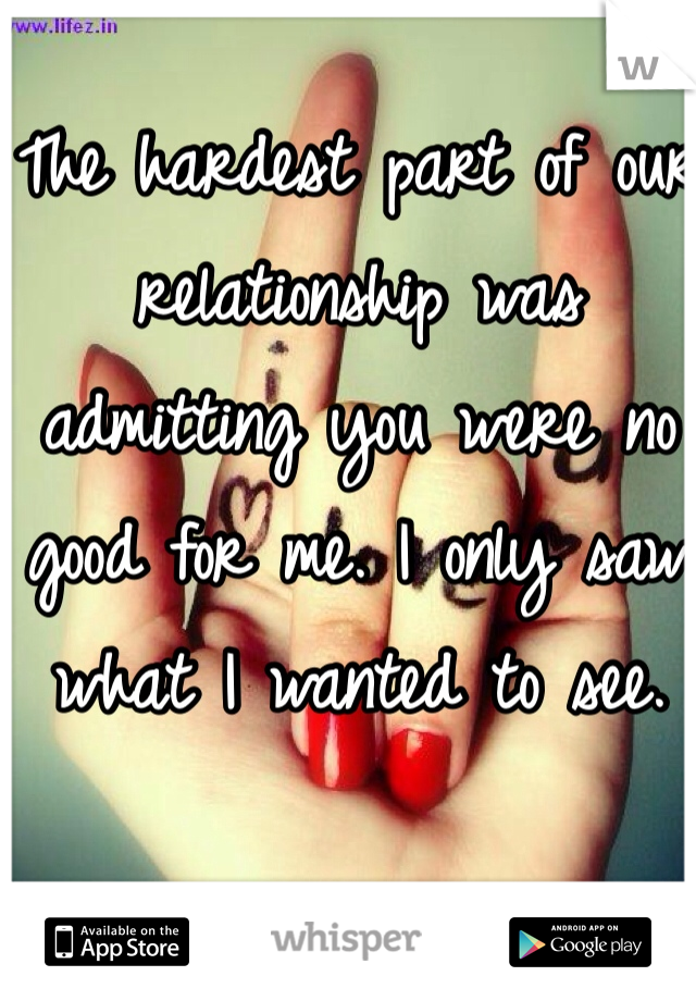 The hardest part of our relationship was admitting you were no good for me. I only saw what I wanted to see.