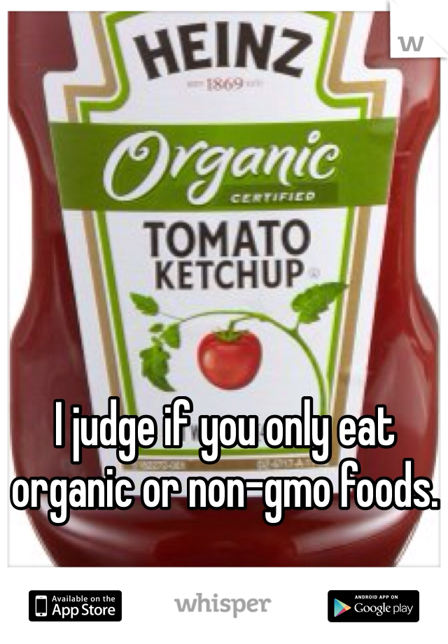 I judge if you only eat organic or non-gmo foods.