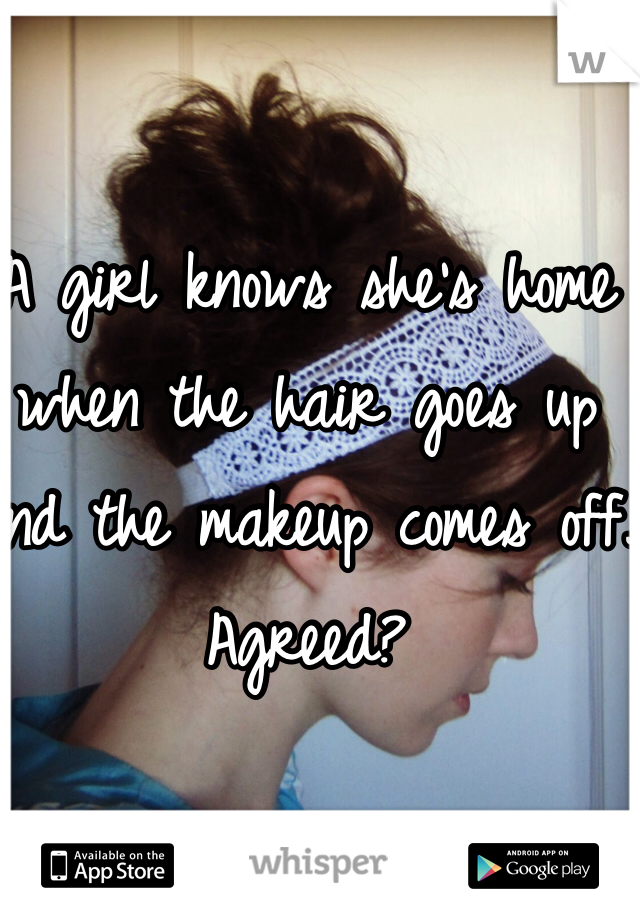 A girl knows she's home when the hair goes up and the makeup comes off.  Agreed?