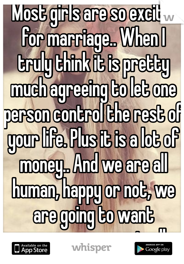 Most girls are so excited for marriage.. When I truly think it is pretty much agreeing to let one person control the rest of your life. Plus it is a lot of money.. And we are all human, happy or not, we are going to want someone new eventually.