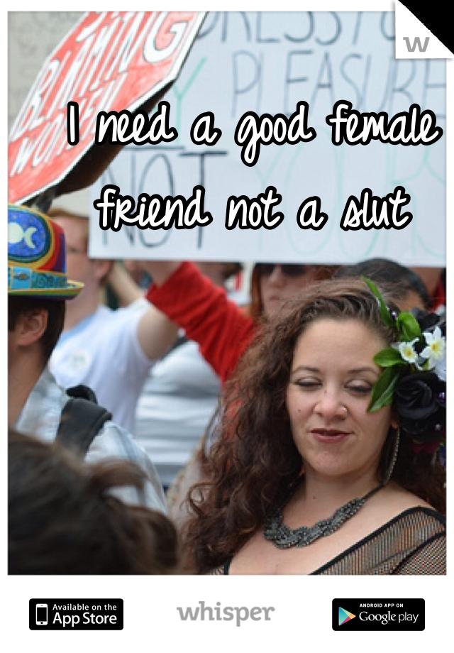 I need a good female friend not a slut
