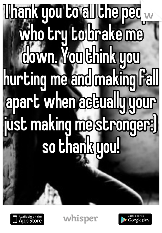 Thank you to all the people who try to brake me down. You think you hurting me and making fall apart when actually your just making me stronger:) so thank you!