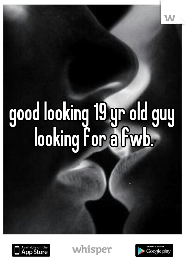 good looking 19 yr old guy looking for a fwb.