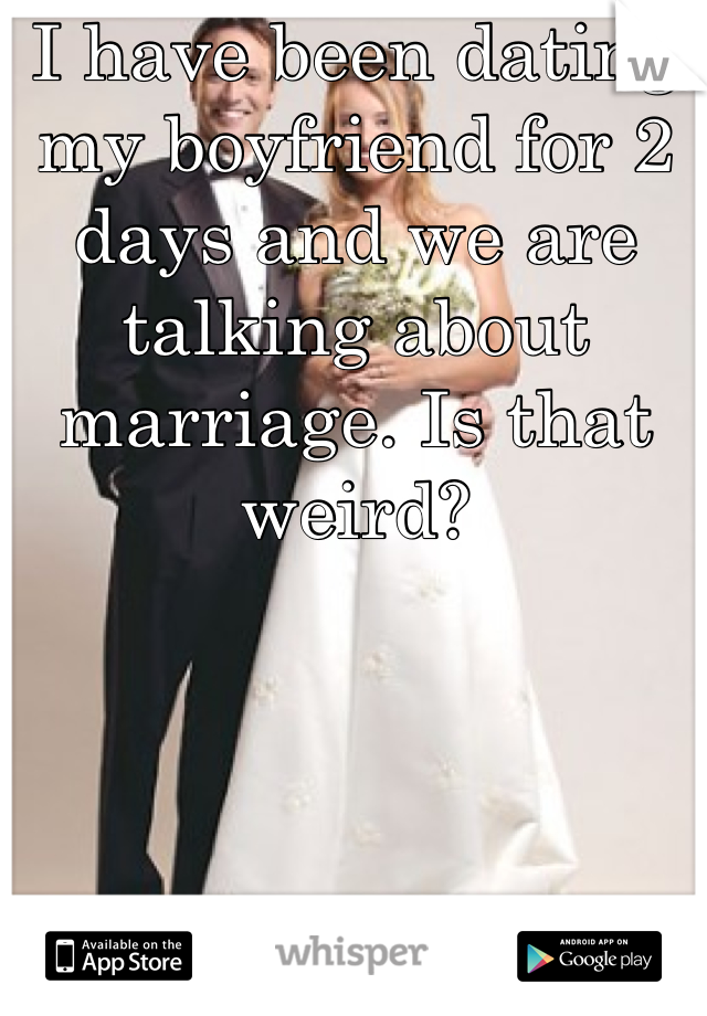 I have been dating my boyfriend for 2 days and we are talking about marriage. Is that weird?