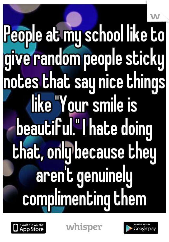 "People at my school like to give random people sticky notes that say nice things like ""Your smile is beautiful."" I hate doing that, only because they aren't genuinely complimenting them"