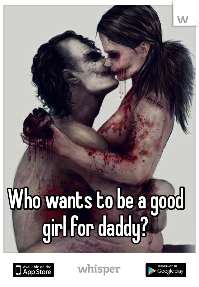 Who wants to be a good girl for daddy?