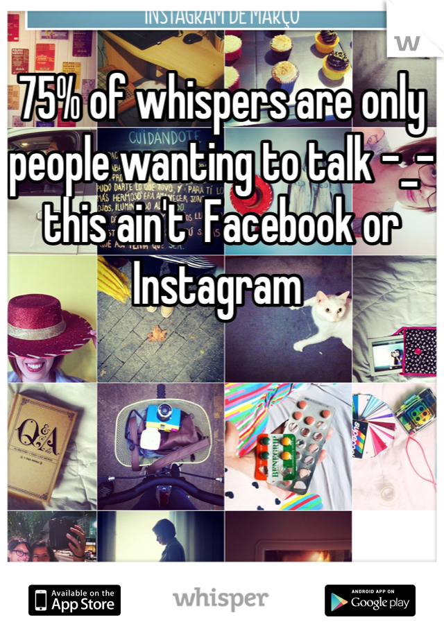 75% of whispers are only people wanting to talk -_- this ain't  Facebook or Instagram