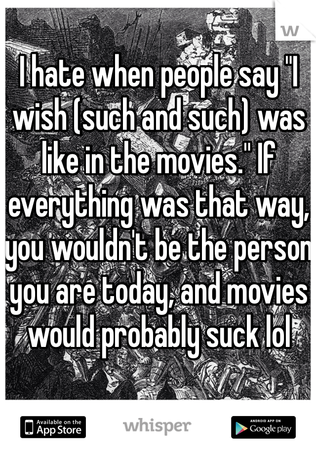 "I hate when people say ""I wish (such and such) was like in the movies."" If everything was that way, you wouldn't be the person you are today, and movies would probably suck lol"