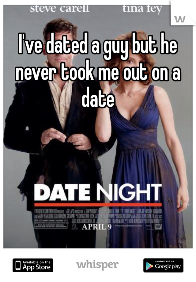 I've dated a guy but he never took me out on a date