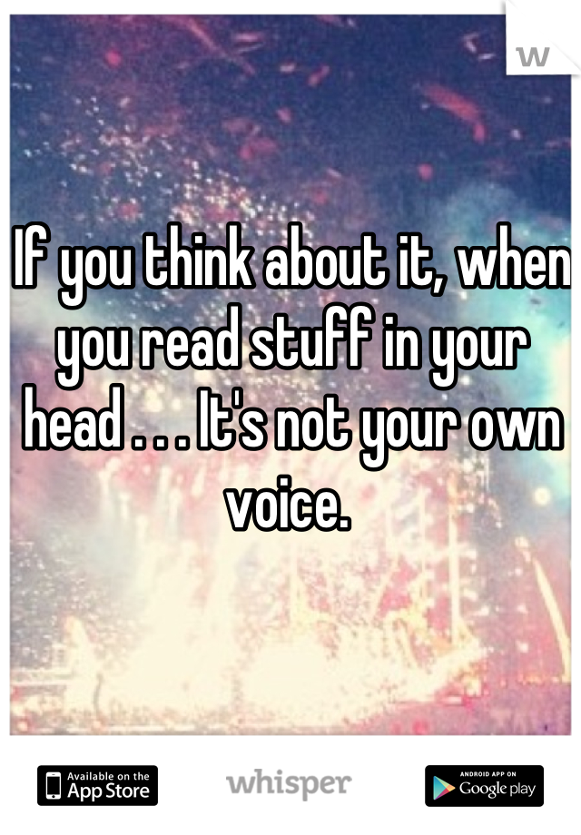 If you think about it, when you read stuff in your head . . . It's not your own voice.