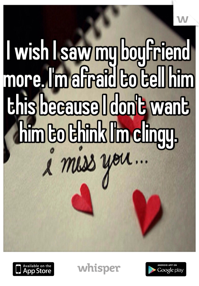 I wish I saw my boyfriend more. I'm afraid to tell him this because I don't want him to think I'm clingy.