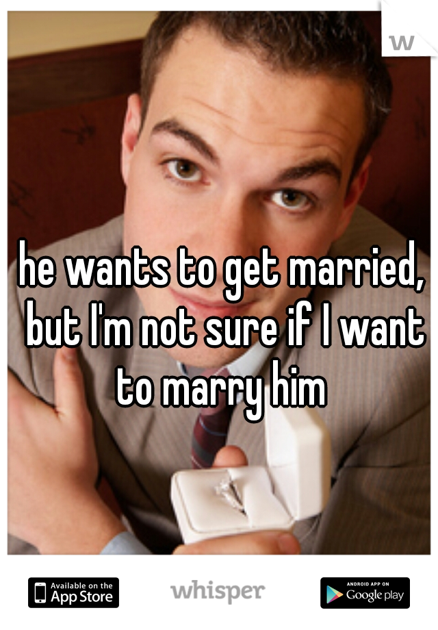he wants to get married, but I'm not sure if I want to marry him