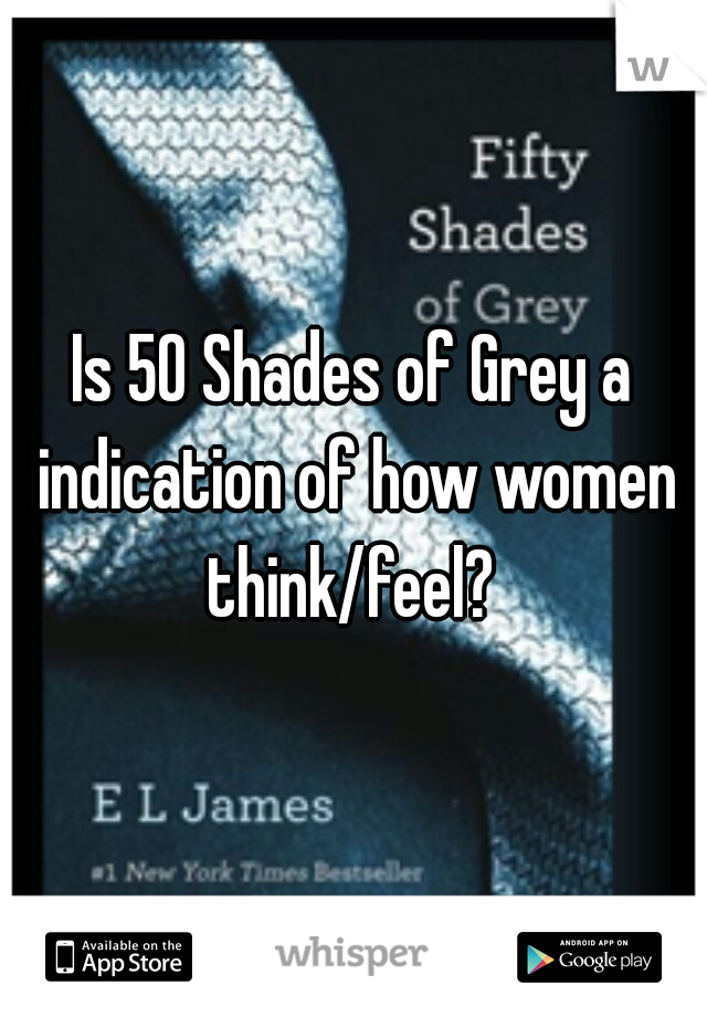 Is 50 Shades of Grey a indication of how women think/feel?