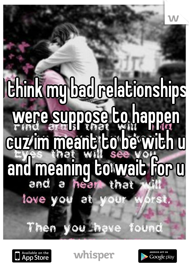 I think my bad relationships were suppose to happen cuz im meant to be with u and meaning to wait for u