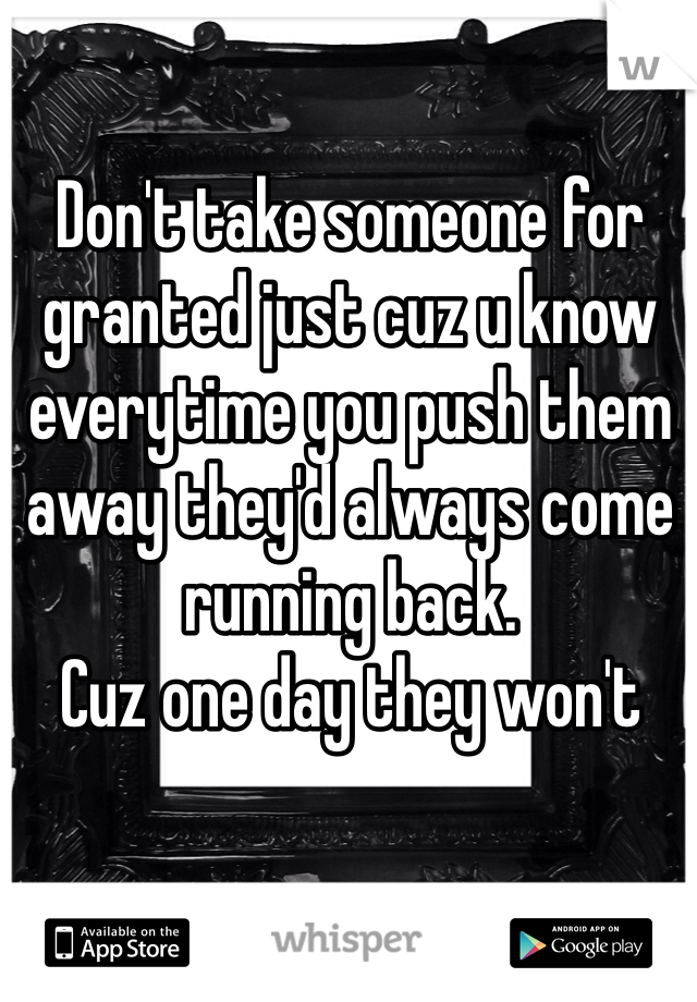 Don't take someone for granted just cuz u know everytime you push them away they'd always come running back.  Cuz one day they won't
