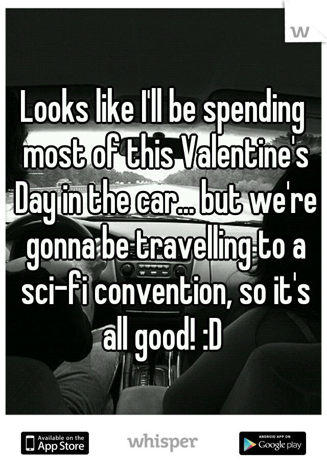 Looks like I'll be spending most of this Valentine's Day in the car... but we're gonna be travelling to a sci-fi convention, so it's all good! :D