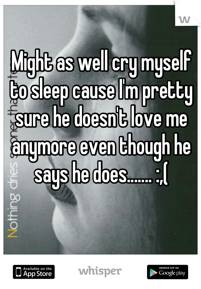 Might as well cry myself to sleep cause I'm pretty sure he doesn't love me anymore even though he says he does....... :,(