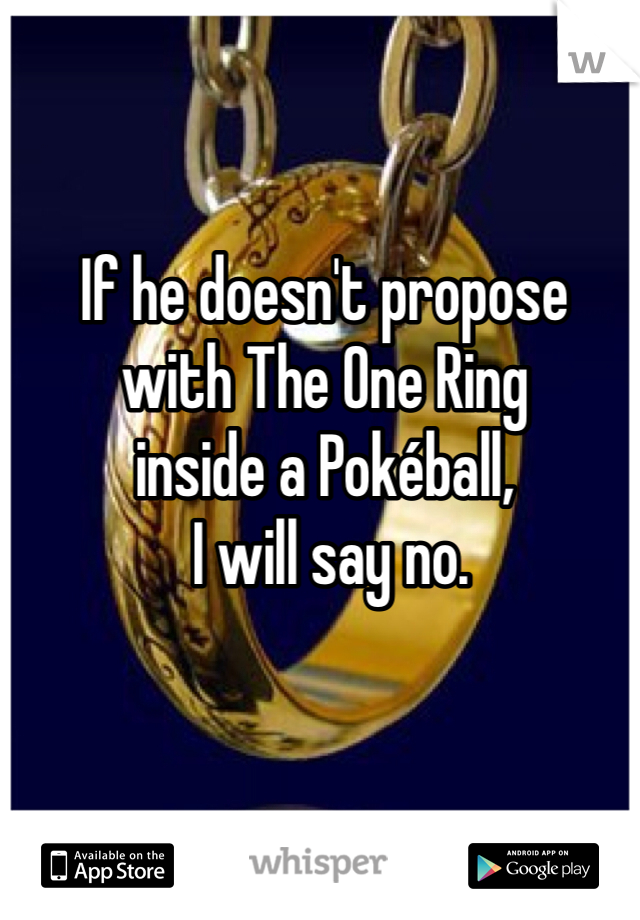 If he doesn't propose  with The One Ring  inside a Pokéball,  I will say no.