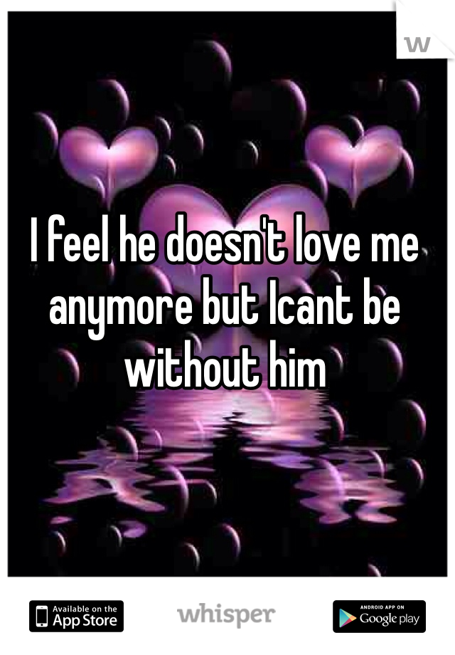 I feel he doesn't love me anymore but Icant be without him