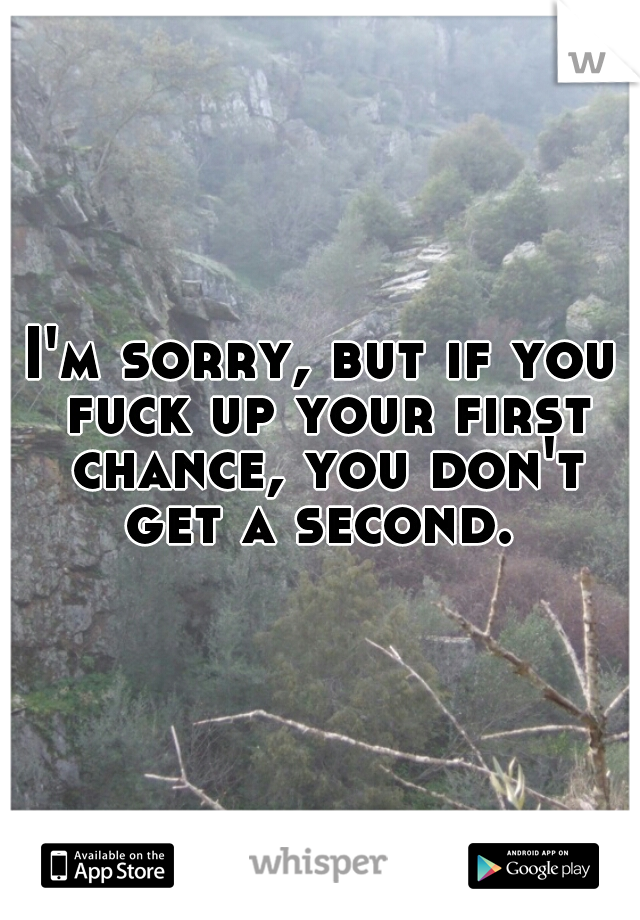 I'm sorry, but if you fuck up your first chance, you don't get a second.