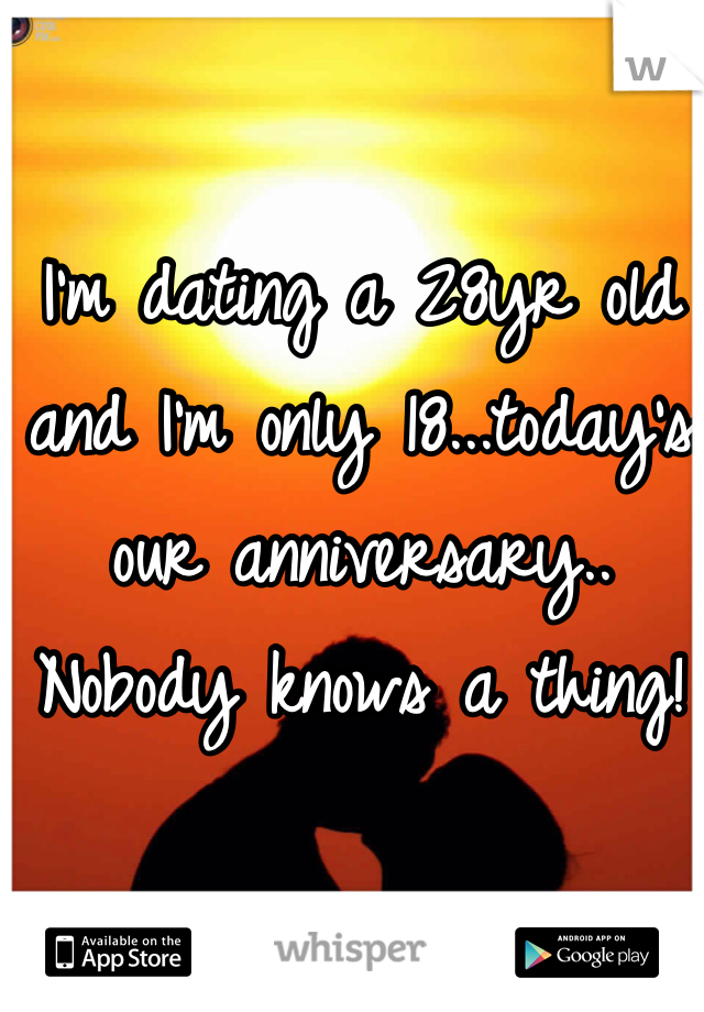 I'm dating a 28yr old and I'm only 18...today's our anniversary.. Nobody knows a thing!
