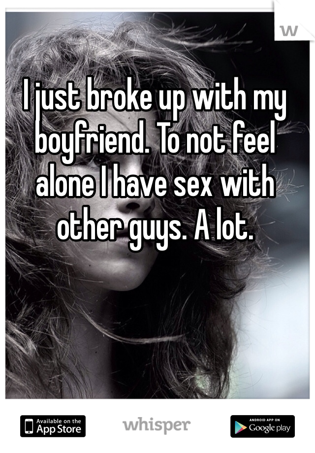 I just broke up with my boyfriend. To not feel alone I have sex with other guys. A lot.