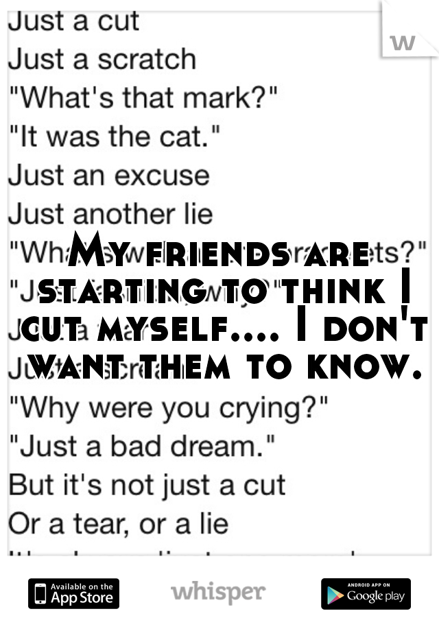 My friends are starting to think I cut myself.... I don't want them to know.