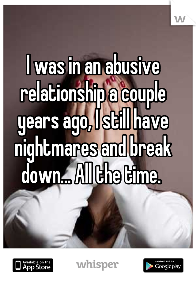 I was in an abusive relationship a couple years ago, I still have nightmares and break down... All the time.