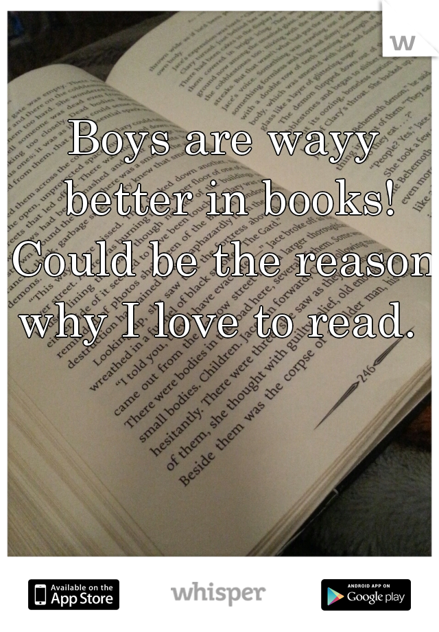 Boys are wayy better in books! Could be the reason why I love to read.