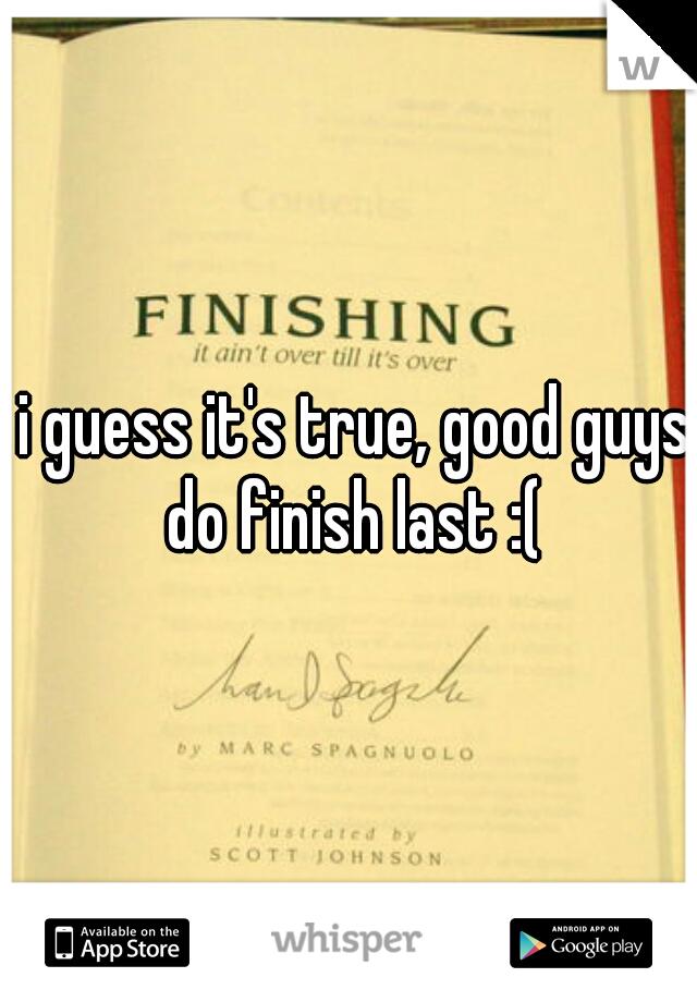 i guess it's true, good guys do finish last :(