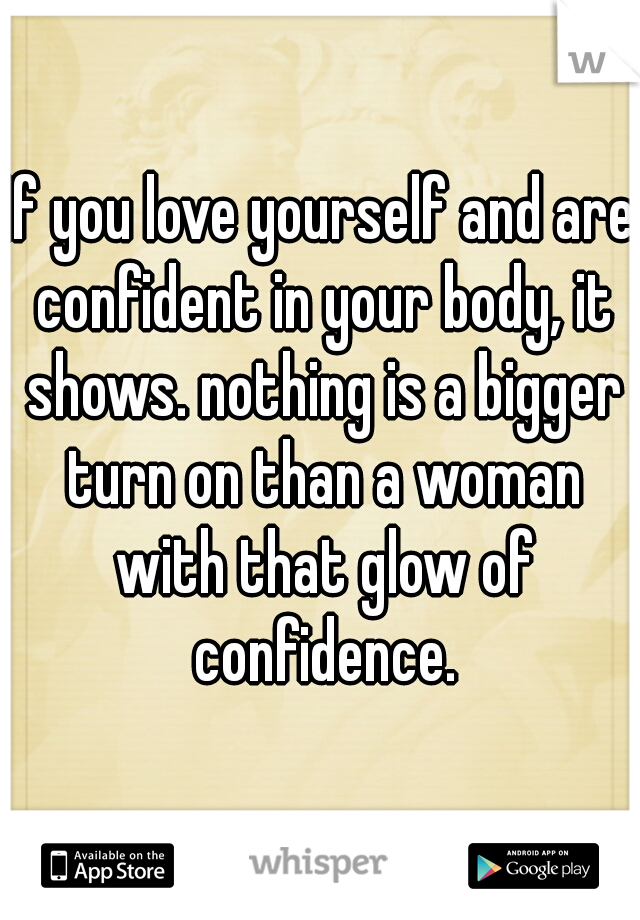 If you love yourself and are confident in your body, it shows. nothing is a bigger turn on than a woman with that glow of confidence.
