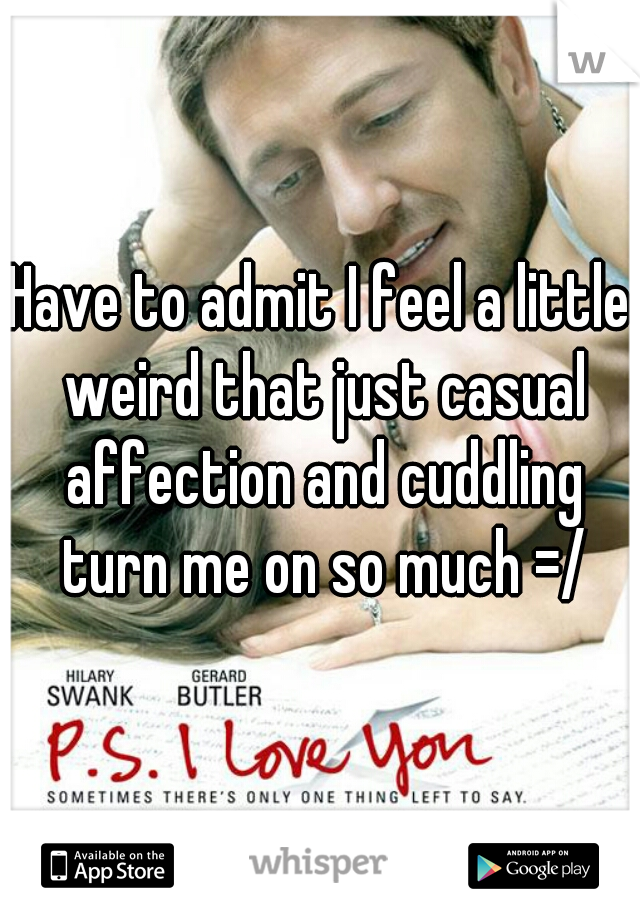 Have to admit I feel a little weird that just casual affection and cuddling turn me on so much =/