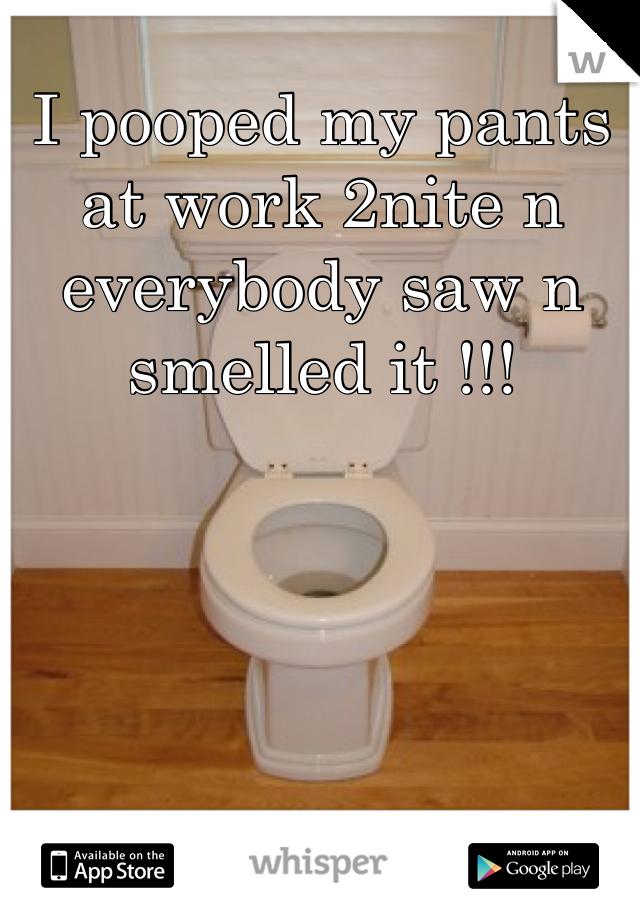 I pooped my pants at work 2nite n everybody saw n smelled it !!!