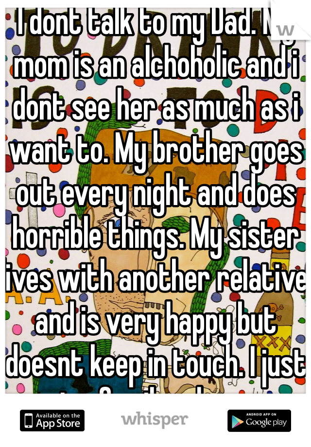 I dont talk to my Dad. My mom is an alchoholic and i dont see her as much as i want to. My brother goes out every night and does horrible things. My sister lives with another relative and is very happy but doesnt keep in touch. I just want a family who cares.