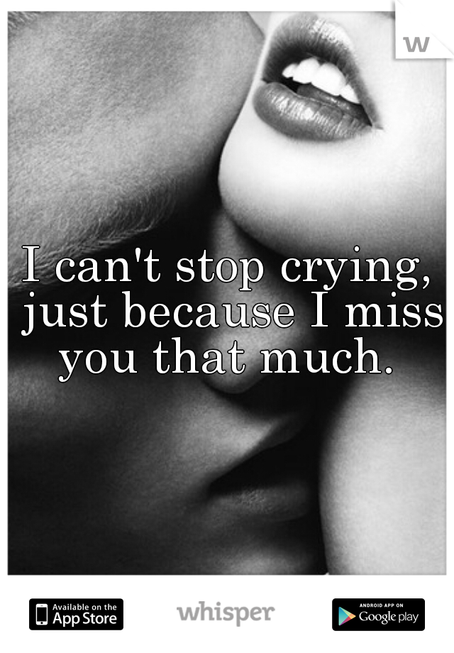 I can't stop crying, just because I miss you that much.