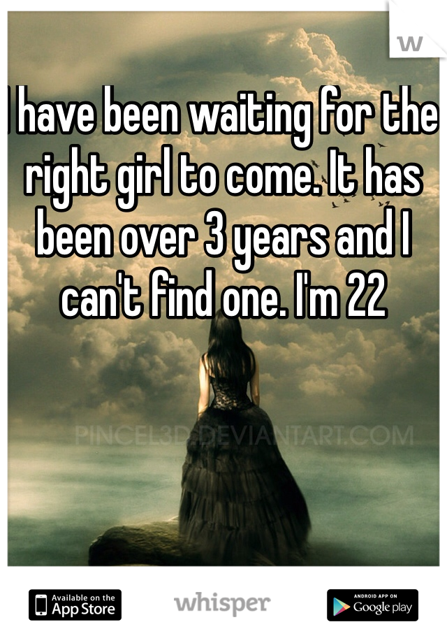 I have been waiting for the right girl to come. It has been over 3 years and I can't find one. I'm 22