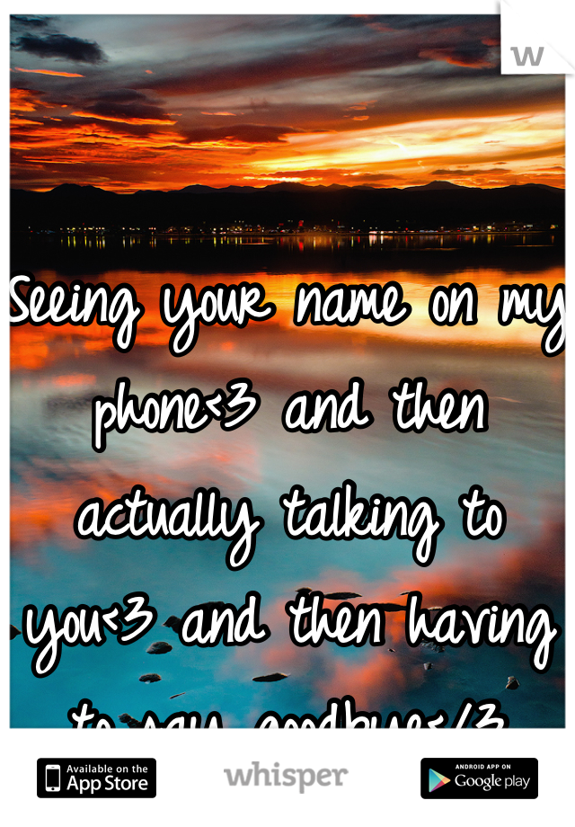 Seeing your name on my phone<3 and then actually talking to you<3 and then having to say goodbye</3