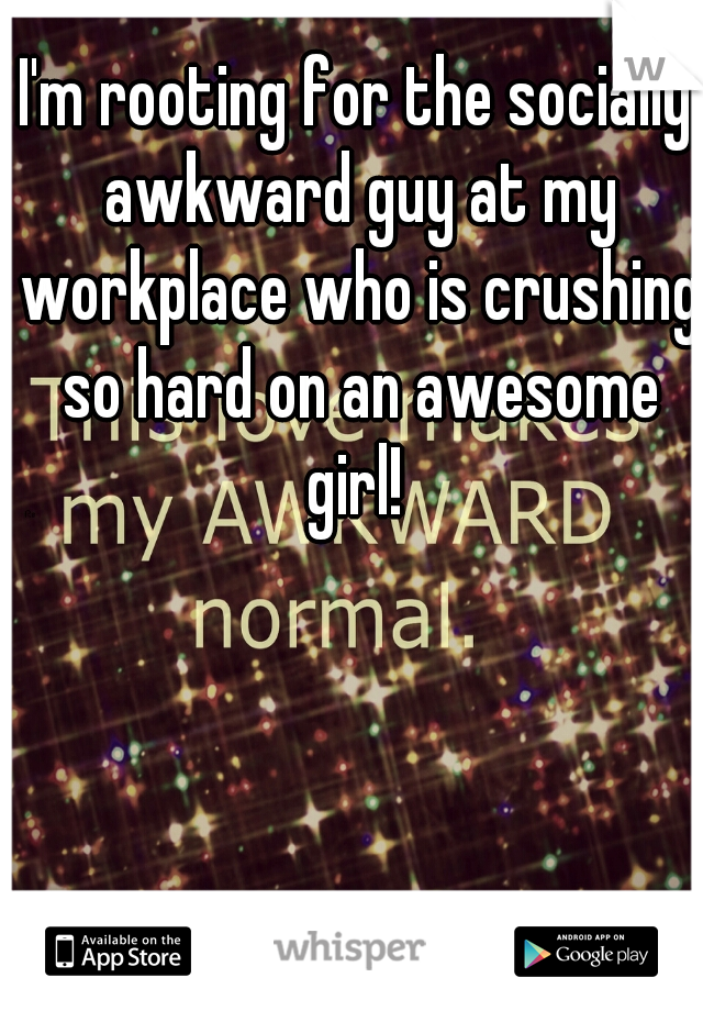 I'm rooting for the socially awkward guy at my workplace who is crushing so hard on an awesome girl!