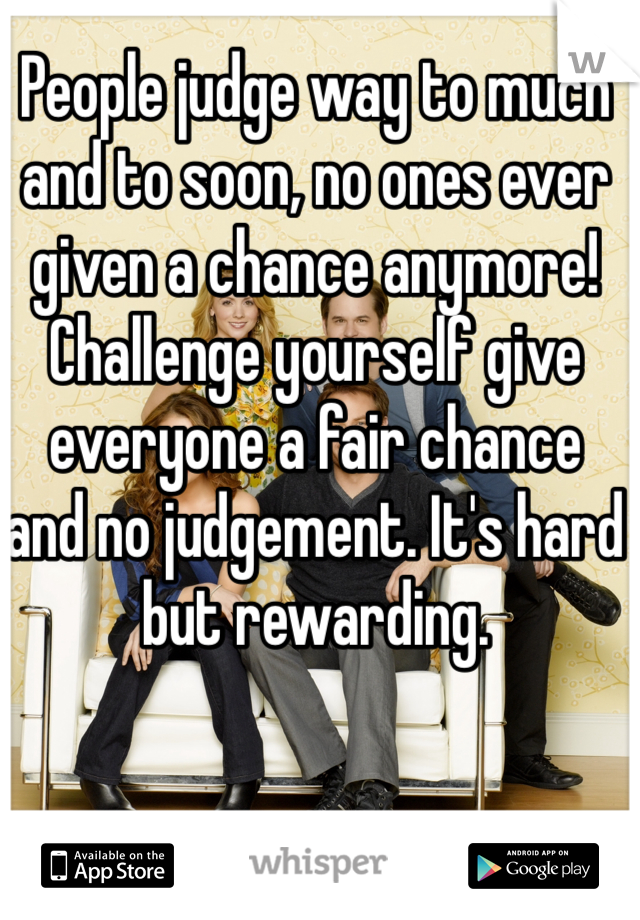 People judge way to much and to soon, no ones ever given a chance anymore! Challenge yourself give everyone a fair chance and no judgement. It's hard but rewarding.