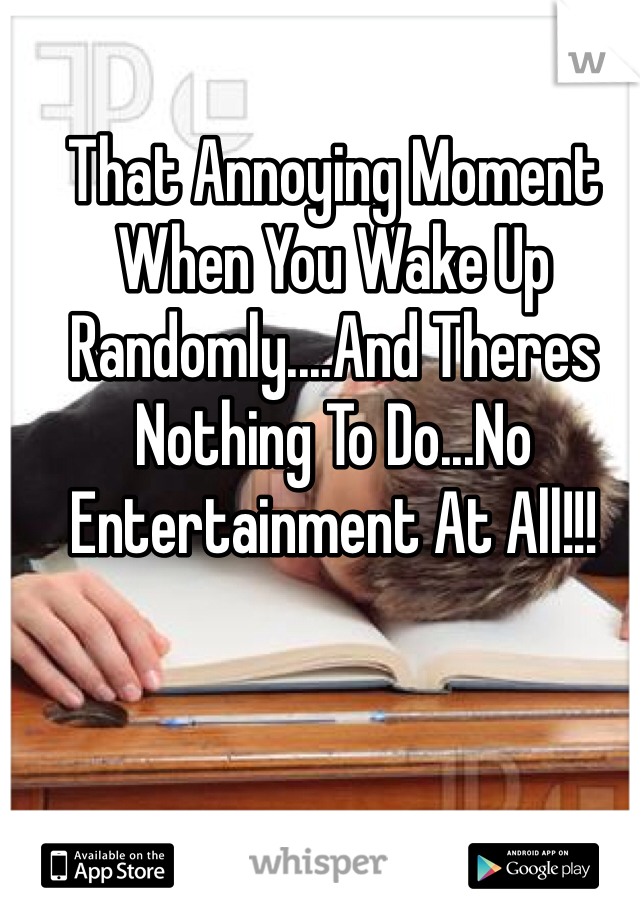 That Annoying Moment When You Wake Up Randomly....And Theres Nothing To Do...No Entertainment At All!!!
