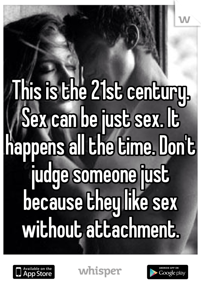 This is the 21st century. Sex can be just sex. It happens all the time. Don't judge someone just because they like sex without attachment.