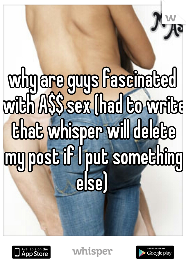 why are guys fascinated with A$$ sex (had to write that whisper will delete my post if I put something else)