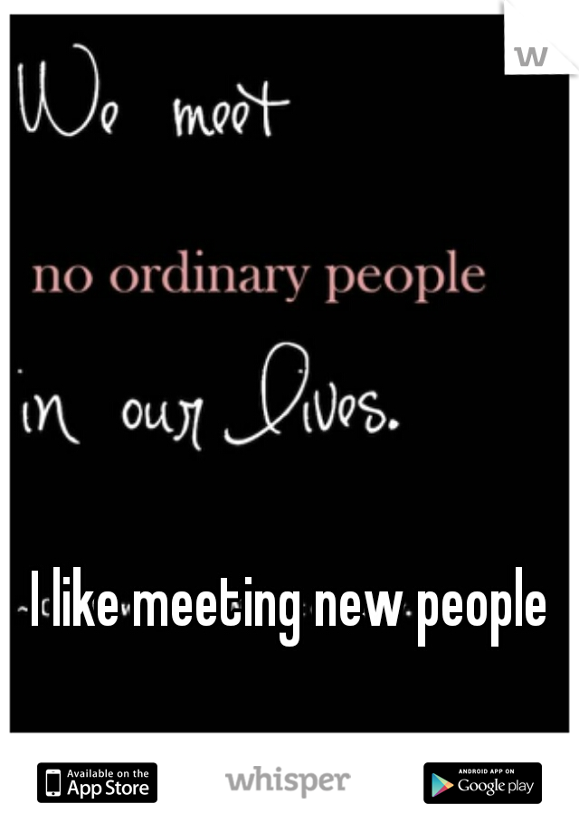 I like meeting new people