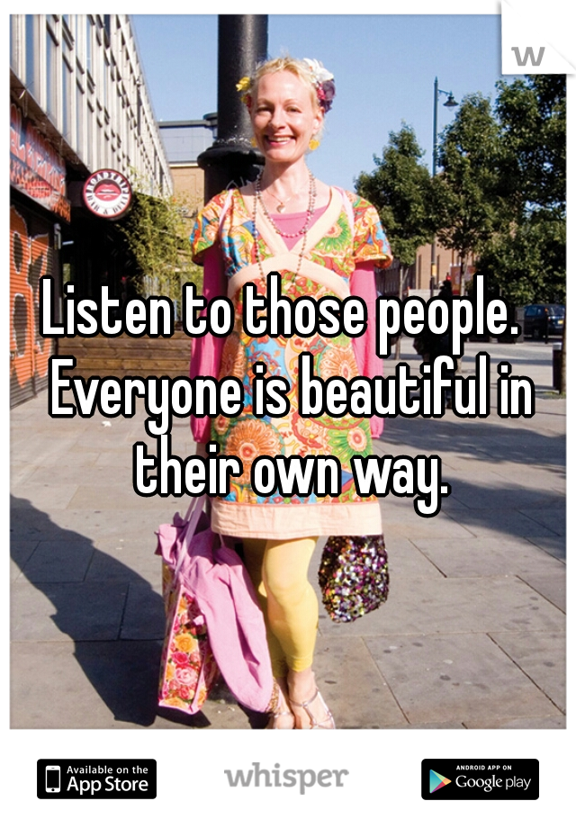 Listen to those people.  Everyone is beautiful in their own way.