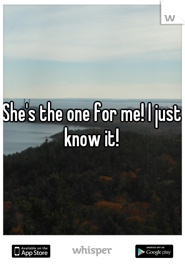 She's the one for me! I just know it!