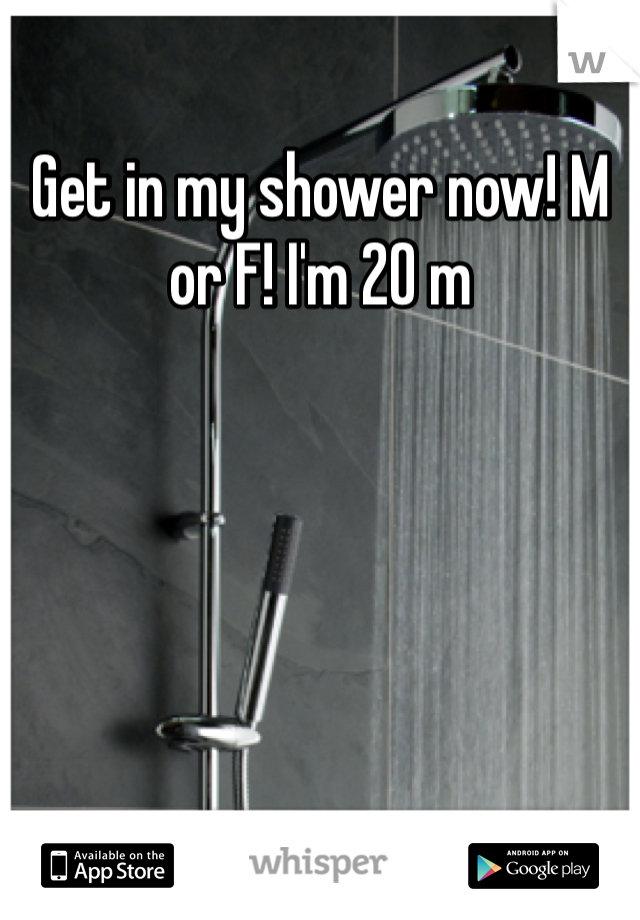 Get in my shower now! M or F! I'm 20 m